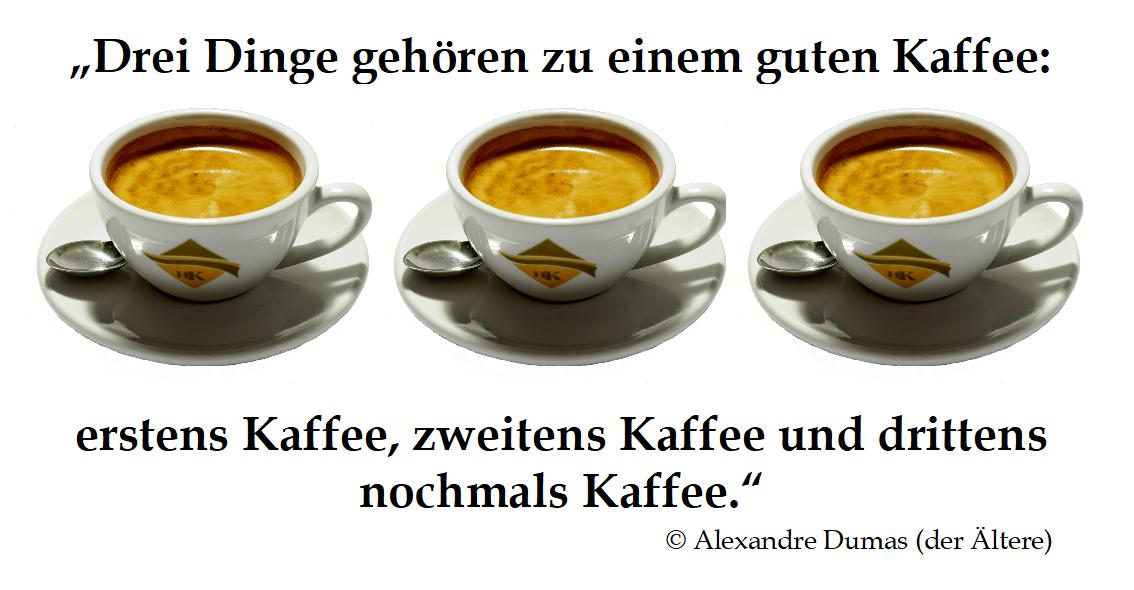 Drei Dinge gehören zu einem guten Kaffee: erstens Kaffee, zweitens Kaffee und drittens nochmals Kaffee.